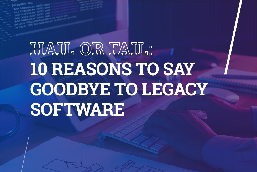Hail or fail: 10 reasons to say goodbye to legacy software